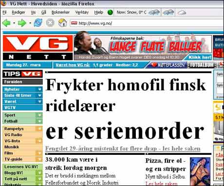 """27/3 2006: Overskriftene VG.no forkastet: """"Frykter finsk ridelærer-seriemorder er HOMOFIL!"""" """"Frykter finsk homofil seriemorder er RIDELÆRER!"""" """"Frykter homofil ridelærer-seriemorder er FINSK!"""""""